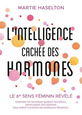 L'intelligence cachée des hormones : le 6e sens féminin révélé : comment les hormones guident nos désirs, construisent nos relations, nous a