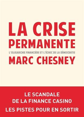 La crise permanente : l'oligarchie financière et l'échec de la démocratie : le scandale de la finance casino, les pistes pour en s