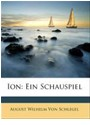 August Wilhelm von Schlegel, August Von Schlegel, August Wilhelm Von Schlegel - Ion: Ein Schauspiel